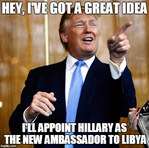 Hillary needs a post-election job | HEY, I'VE GOT A GREAT IDEA I'LL APPOINT HILLARY AS THE NEW AMBASSADOR TO LIBYA | image tagged in donald trump,hillary clinton,libya | made w/ Imgflip meme maker
