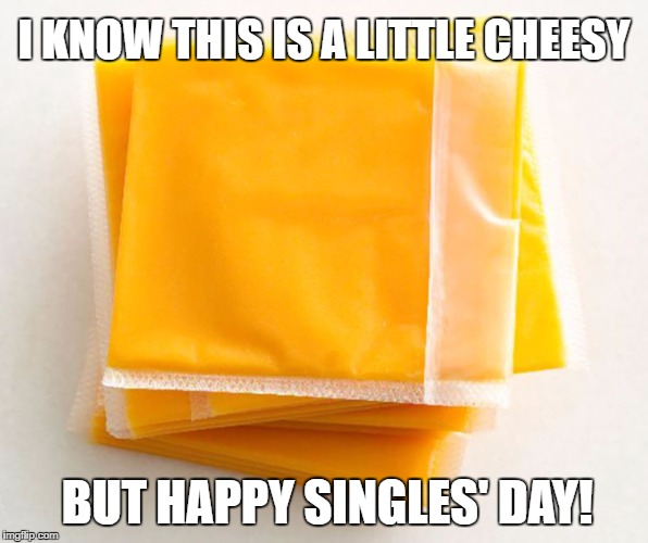 Happy Singles Day | I KNOW THIS IS A LITTLE CHEESY BUT HAPPY SINGLES' DAY! | image tagged in cheesy,kraft,singles | made w/ Imgflip meme maker