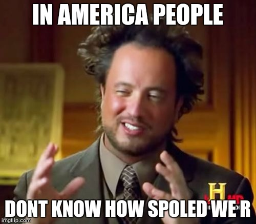 Ancient Aliens Meme | IN AMERICA PEOPLE DONT KNOW HOW SPOLED WE R | image tagged in memes,ancient aliens | made w/ Imgflip meme maker