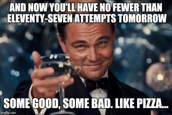 Leonardo Dicaprio Cheers Meme | AND NOW YOU'LL HAVE NO FEWER THAN ELEVENTY-SEVEN ATTEMPTS TOMORROW SOME GOOD, SOME BAD. LIKE PIZZA... | image tagged in memes,leonardo dicaprio cheers | made w/ Imgflip meme maker