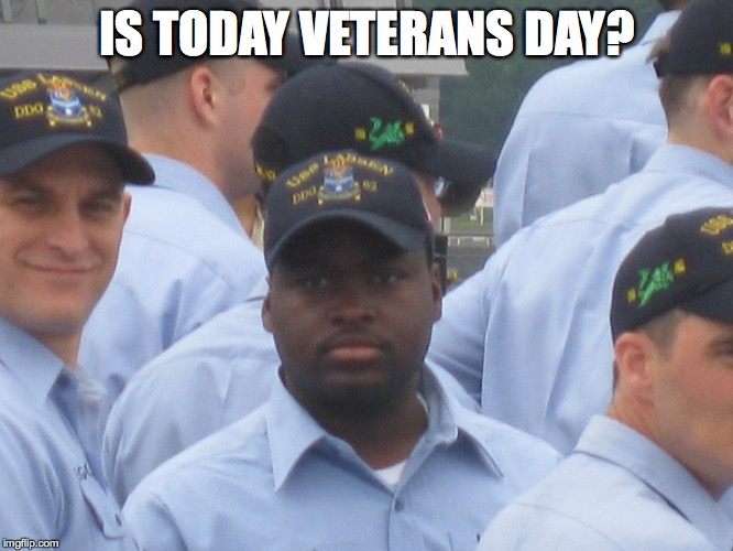 IS TODAY VETERANS DAY? | image tagged in us navy,navy,veterans,veterans day,happy veterans day,say what | made w/ Imgflip meme maker