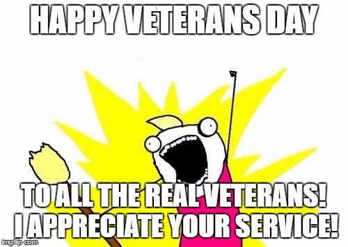 X All The Y Meme | HAPPY VETERANS DAY TO ALL THE REAL VETERANS! I APPRECIATE YOUR SERVICE! | image tagged in memes,x all the y | made w/ Imgflip meme maker