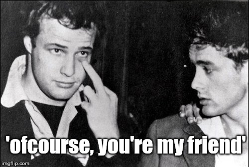my friend |  'ofcourse, you're my friend' | image tagged in marlon brando,james dean,hollywood,middle finger,funny,hate | made w/ Imgflip meme maker