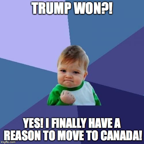 Success Kid Meme |  TRUMP WON?! YES! I FINALLY HAVE A REASON TO MOVE TO CANADA! | image tagged in memes,success kid | made w/ Imgflip meme maker