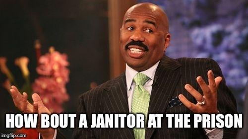 Steve Harvey Meme | HOW BOUT A JANITOR AT THE PRISON | image tagged in memes,steve harvey | made w/ Imgflip meme maker