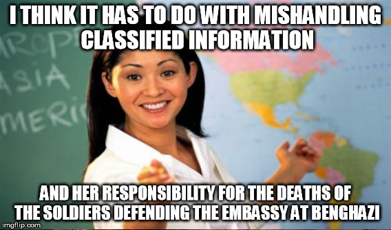 I THINK IT HAS TO DO WITH MISHANDLING CLASSIFIED INFORMATION AND HER RESPONSIBILITY FOR THE DEATHS OF THE SOLDIERS DEFENDING THE EMBASSY AT  | made w/ Imgflip meme maker