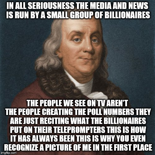 Ben Franklin | IN ALL SERIOUSNESS THE MEDIA AND NEWS IS RUN BY A SMALL GROUP OF BILLIONAIRES THE PEOPLE WE SEE ON TV AREN'T THE PEOPLE CREATING THE POLL NU | image tagged in ben franklin | made w/ Imgflip meme maker