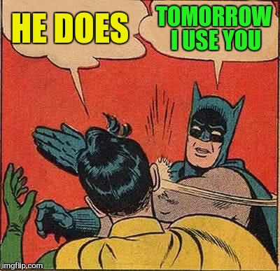 Batman Slapping Robin Meme | HE DOES TOMORROW I USE YOU | image tagged in memes,batman slapping robin | made w/ Imgflip meme maker
