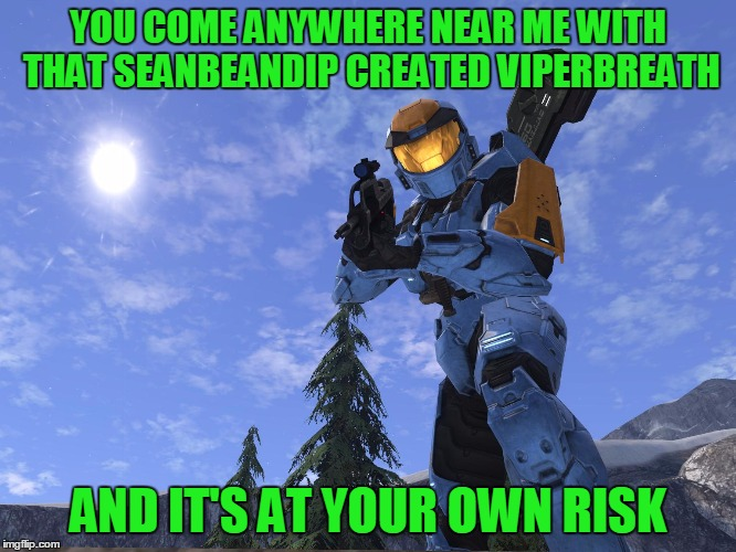 Demonic Penguin Halo 3 | YOU COME ANYWHERE NEAR ME WITH THAT SEANBEANDIP CREATED VIPERBREATH AND IT'S AT YOUR OWN RISK | image tagged in demonic penguin halo 3 | made w/ Imgflip meme maker