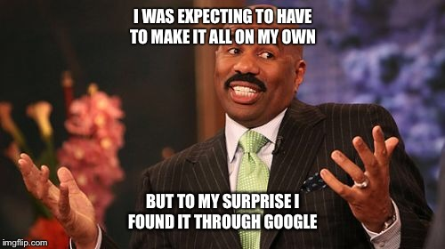 Steve Harvey Meme | I WAS EXPECTING TO HAVE TO MAKE IT ALL ON MY OWN BUT TO MY SURPRISE I FOUND IT THROUGH GOOGLE | image tagged in memes,steve harvey | made w/ Imgflip meme maker