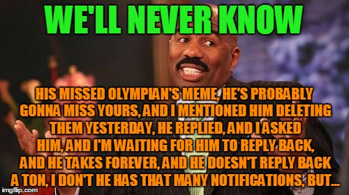 Steve Harvey Meme | WE'LL NEVER KNOW HIS MISSED OLYMPIAN'S MEME, HE'S PROBABLY GONNA MISS YOURS, AND I MENTIONED HIM DELETING THEM YESTERDAY, HE REPLIED, AND I  | image tagged in memes,steve harvey | made w/ Imgflip meme maker