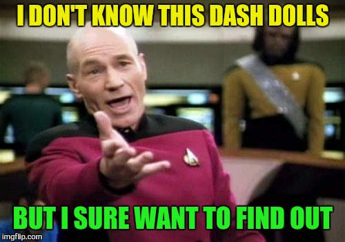 Picard Wtf Meme | I DON'T KNOW THIS DASH DOLLS BUT I SURE WANT TO FIND OUT | image tagged in memes,picard wtf | made w/ Imgflip meme maker