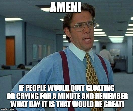 That Would Be Great Meme | AMEN! IF PEOPLE WOULD QUIT GLOATING OR CRYING FOR A MINUTE AND REMEMBER WHAT DAY IT IS THAT WOULD BE GREAT! | image tagged in memes,that would be great | made w/ Imgflip meme maker