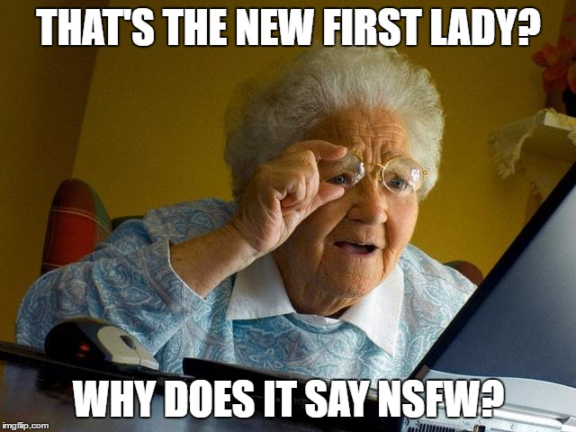 Grandma Finds The Internet Meme | THAT'S THE NEW FIRST LADY? WHY DOES IT SAY NSFW? | image tagged in memes,grandma finds the internet | made w/ Imgflip meme maker