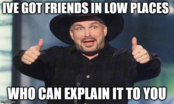 IVE GOT FRIENDS IN LOW PLACES WHO CAN EXPLAIN IT TO YOU | made w/ Imgflip meme maker