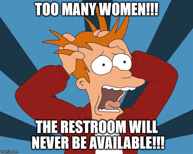 Fry Losing His Mind | TOO MANY WOMEN!!! THE RESTROOM WILL NEVER BE AVAILABLE!!! | image tagged in fry losing his mind | made w/ Imgflip meme maker