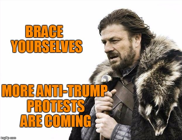 Brace Yourselves X is Coming Meme | BRACE  YOURSELVES MORE ANTI-TRUMP PROTESTS ARE COMING | image tagged in memes,brace yourselves x is coming | made w/ Imgflip meme maker