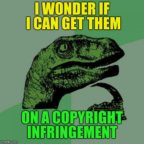 Philosoraptor Meme | I WONDER IF I CAN GET THEM ON A COPYRIGHT INFRINGEMENT | image tagged in memes,philosoraptor | made w/ Imgflip meme maker