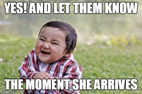 Evil Toddler Meme | YES! AND LET THEM KNOW THE MOMENT SHE ARRIVES | image tagged in memes,evil toddler | made w/ Imgflip meme maker