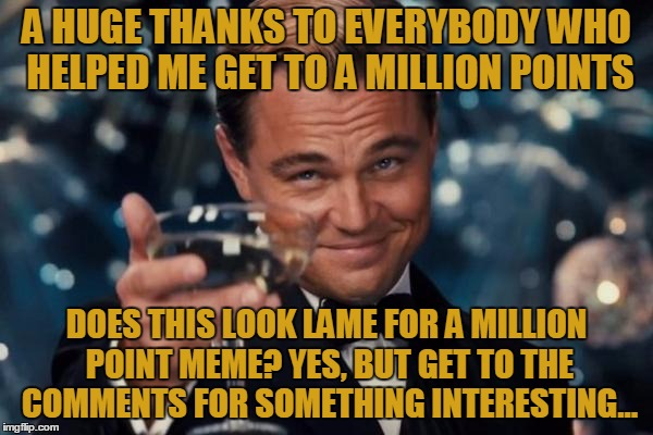 Leonardo Dicaprio Cheers Meme | A HUGE THANKS TO EVERYBODY WHO HELPED ME GET TO A MILLION POINTS DOES THIS LOOK LAME FOR A MILLION POINT MEME? YES, BUT GET TO THE COMMENTS  | image tagged in memes,leonardo dicaprio cheers,one million points,not a rick roll,save steve harvey,points | made w/ Imgflip meme maker