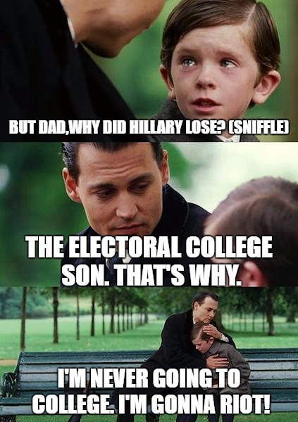 Why did Hillary Lose? | BUT DAD,WHY DID HILLARY LOSE? (SNIFFLE) THE ELECTORAL COLLEGE SON. THAT'S WHY. I'M NEVER GOING TO COLLEGE. I'M GONNA RIOT! | image tagged in memes,finding neverland,hillary clinton | made w/ Imgflip meme maker