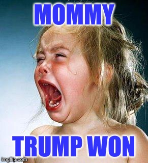 WHINEY cry babies  | MOMMY TRUMP WON | image tagged in crying girl,trump 2016,election 2016 | made w/ Imgflip meme maker