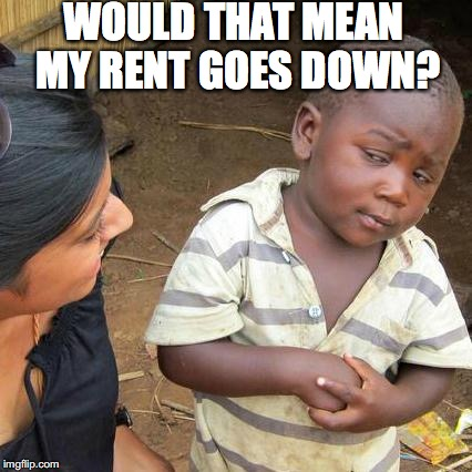 Third World Skeptical Kid Meme | WOULD THAT MEAN MY RENT GOES DOWN? | image tagged in memes,third world skeptical kid | made w/ Imgflip meme maker