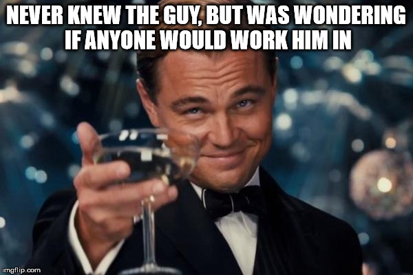 Leonardo Dicaprio Cheers Meme | NEVER KNEW THE GUY, BUT WAS WONDERING IF ANYONE WOULD WORK HIM IN | image tagged in memes,leonardo dicaprio cheers | made w/ Imgflip meme maker