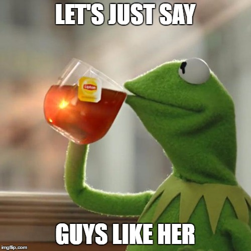 But Thats None Of My Business Meme | LET'S JUST SAY GUYS LIKE HER | image tagged in memes,but thats none of my business,kermit the frog | made w/ Imgflip meme maker