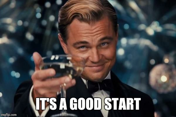 Leonardo Dicaprio Cheers Meme | IT'S A GOOD START | image tagged in memes,leonardo dicaprio cheers | made w/ Imgflip meme maker