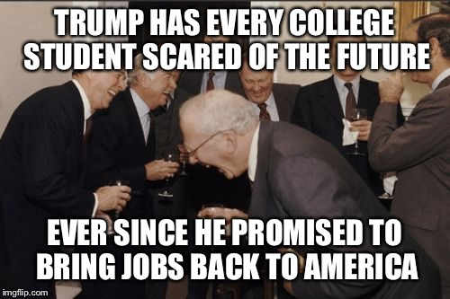College Students Scared | TRUMP HAS EVERY COLLEGE STUDENT SCARED OF THE FUTURE EVER SINCE HE PROMISED TO BRING JOBS BACK TO AMERICA | image tagged in memes,laughing men in suits | made w/ Imgflip meme maker