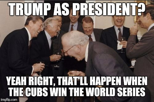 Laughing Men In Suits | TRUMP AS PRESIDENT? YEAH RIGHT, THAT'LL HAPPEN WHEN THE CUBS WIN THE WORLD SERIES | image tagged in memes,laughing men in suits | made w/ Imgflip meme maker