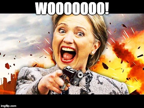 Hillary Kill It | WOOOOOOO! | image tagged in hillary kill it | made w/ Imgflip meme maker