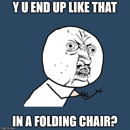 Y U No Meme | Y U END UP LIKE THAT IN A FOLDING CHAIR? | image tagged in memes,y u no | made w/ Imgflip meme maker