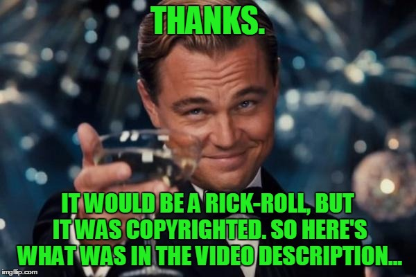 Leonardo Dicaprio Cheers Meme | THANKS. IT WOULD BE A RICK-ROLL, BUT IT WAS COPYRIGHTED. SO HERE'S WHAT WAS IN THE VIDEO DESCRIPTION... | image tagged in memes,leonardo dicaprio cheers | made w/ Imgflip meme maker