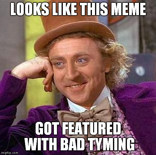 Creepy Condescending Wonka Meme | LOOKS LIKE THIS MEME GOT FEATURED WITH BAD TYMING | image tagged in memes,creepy condescending wonka | made w/ Imgflip meme maker