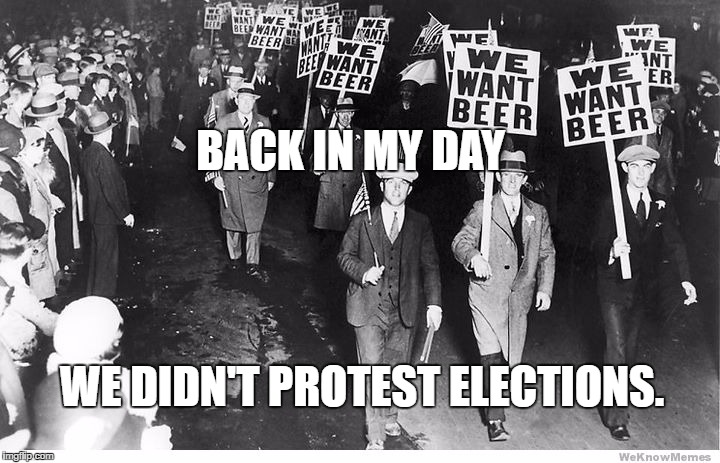 Funny election protest | BACK IN MY DAY WE DIDN'T PROTEST ELECTIONS. | image tagged in election 2016 | made w/ Imgflip meme maker