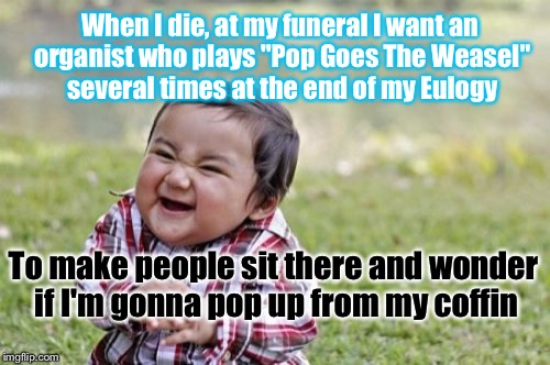 "Evil Toddler Meme | When I die, at my funeral I want an organist who plays ""Pop Goes The Weasel"" several times at the end of my Eulogy To make people sit there  
