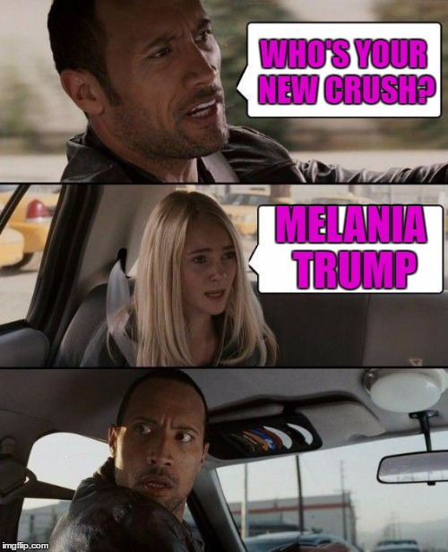 The Rock Driving Meme | WHO'S YOUR NEW CRUSH? MELANIA TRUMP | image tagged in memes,the rock driving | made w/ Imgflip meme maker