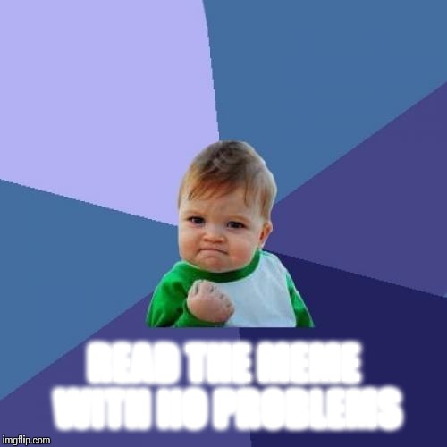 Success Kid Meme | READ THE MEME WITH NO PROBLEMS | image tagged in memes,success kid | made w/ Imgflip meme maker