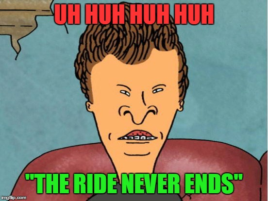 "UH HUH HUH HUH ""THE RIDE NEVER ENDS"" 