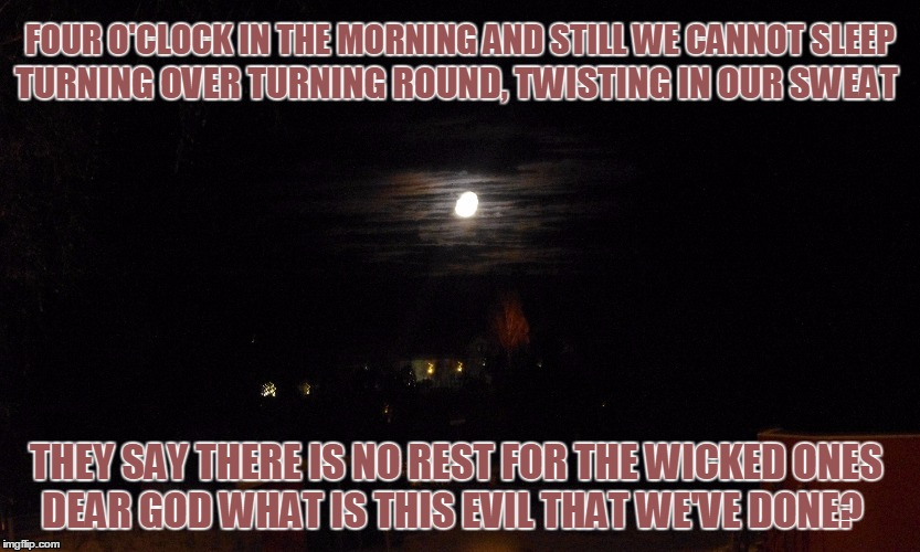 No Rest For The Wicked | FOUR O'CLOCK IN THE MORNING AND STILL WE CANNOT SLEEP DEAR GOD WHAT IS THIS EVIL THAT WE'VE DONE? TURNING OVER TURNING ROUND, TWISTING IN OU | image tagged in wicked,dear god,no sleep | made w/ Imgflip meme maker