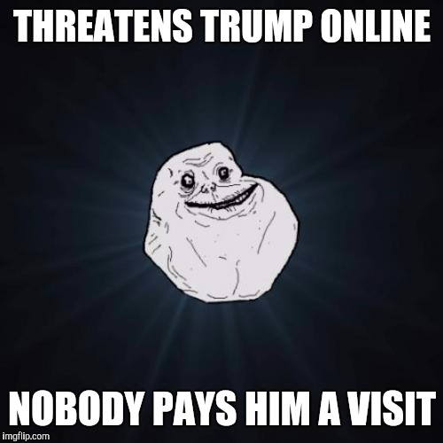 THREATENS TRUMP ONLINE NOBODY PAYS HIM A VISIT | made w/ Imgflip meme maker