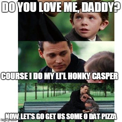 DO YOU LOVE ME, DADDY? COURSE I DO MY LI'L HONKY CASPER NOW LET'S GO GET US SOME O DAT PIZZA | made w/ Imgflip meme maker