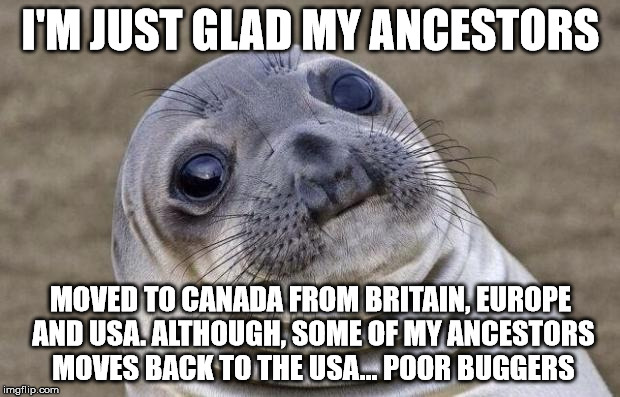 Awkward Moment Sealion Meme | I'M JUST GLAD MY ANCESTORS MOVED TO CANADA FROM BRITAIN, EUROPE AND USA. ALTHOUGH, SOME OF MY ANCESTORS MOVES BACK TO THE USA... POOR BUGGER | image tagged in memes,awkward moment sealion | made w/ Imgflip meme maker