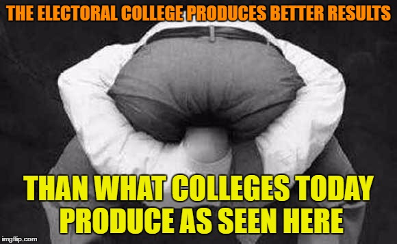 THE ELECTORAL COLLEGE PRODUCES BETTER RESULTS THAN WHAT COLLEGES TODAY PRODUCE AS SEEN HERE | made w/ Imgflip meme maker