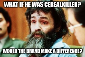 WHAT IF HE WAS CEREALKILLER? WOULD THE BRAND MAKE A DIFFERENCE? | made w/ Imgflip meme maker