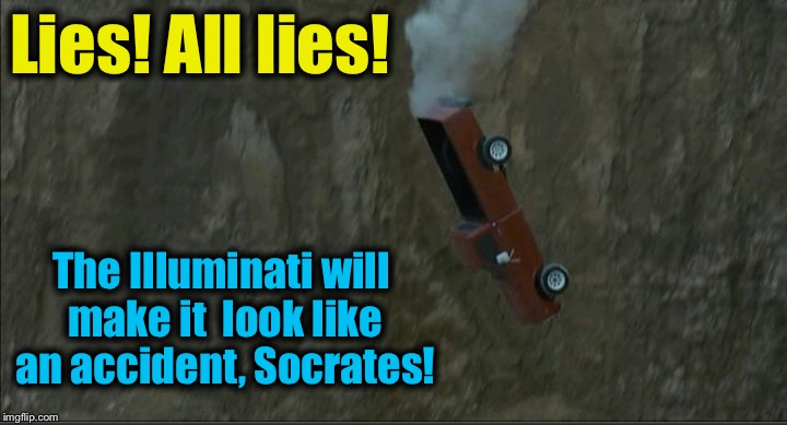 Groundhog Day cliff | Lies! All lies! The Illuminati will make it  look like an accident, Socrates! | image tagged in groundhog day cliff | made w/ Imgflip meme maker