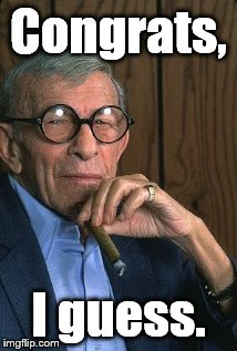 George Burns standup. | Congrats, I guess. | image tagged in george burns standup | made w/ Imgflip meme maker