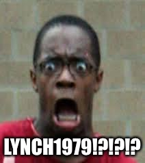 Scared Black Guy | LYNCH1979!?!?!? | image tagged in scared black guy | made w/ Imgflip meme maker